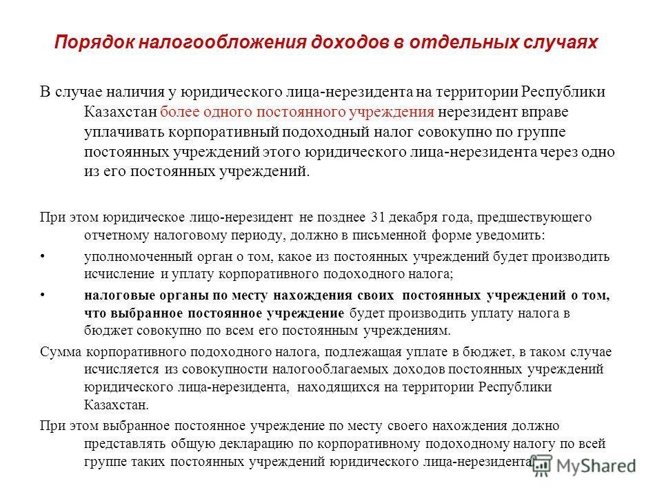 Порядок налогообложения доходов в отдельных случаях В случае наличия у юридического лица-нерезидента на территории Республики Казахстан более одного постоянного учреждения нерезидент вправе уплачивать корпоративный подоходный налог совокупно по групп