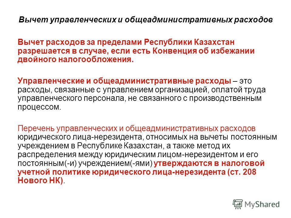 Вычет управленческих и общеадминистративных расходов Вычет расходов за пределами Республики Казахстан разрешается в случае, если есть Конвенция об избежании двойного налогообложения. Управленческие и общеадминистративные расходы – это расходы, связан
