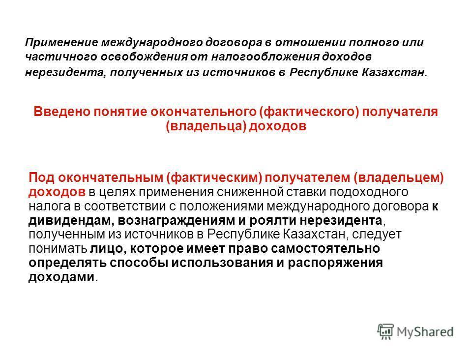 Применение международного договора в отношении полного или частичного освобождения от налогообложения доходов нерезидента, полученных из источников в Республике Казахстан. Введено понятие окончательного (фактического) получателя (владельца) доходов П