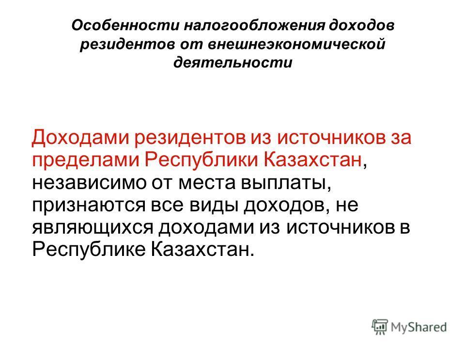 Особенности налогообложения доходов резидентов от внешнеэкономической деятельности Доходами резидентов из источников за пределами Республики Казахстан, независимо от места выплаты, признаются все виды доходов, не являющихся доходами из источников в Р