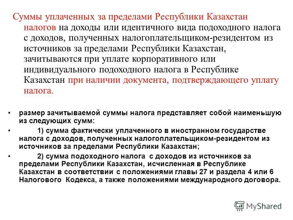 размер зачитываемой суммы налога представляет собой наименьшую из следующих сумм: 1) сумма фактически уплаченного в иностранном государстве налога с доходов, полученных налогоплательщиком-резидентом из источников за пределами Республики Казахстан; 2)