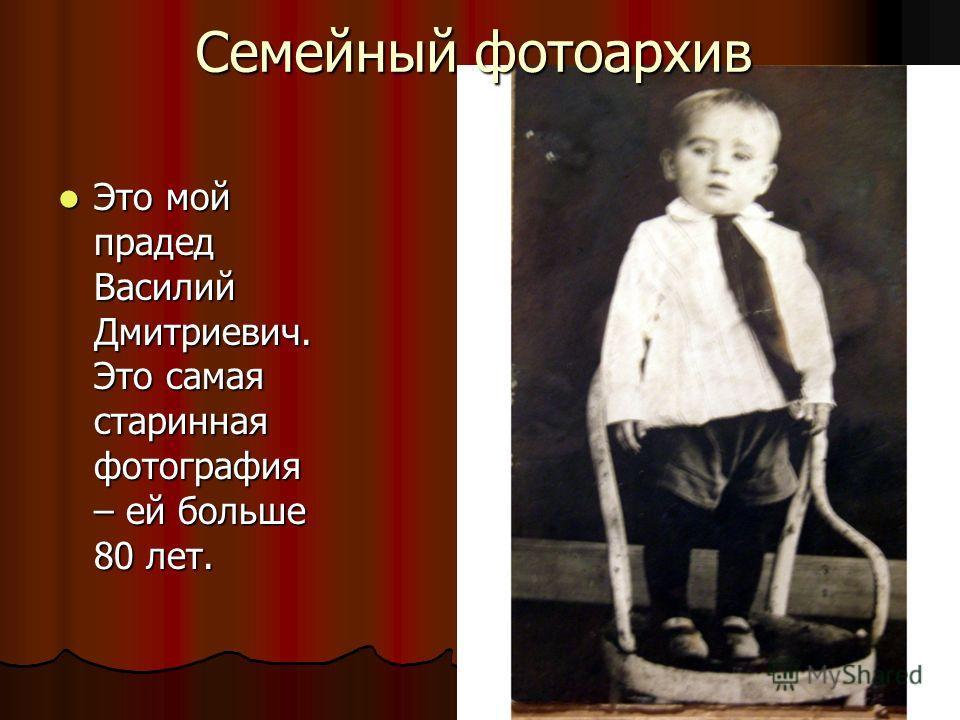 Это мой прадед Василий Дмитриевич. Это самая старинная фотография – ей больше 80 лет. Это мой прадед Василий Дмитриевич. Это самая старинная фотография – ей больше 80 лет. Семейный фотоархив