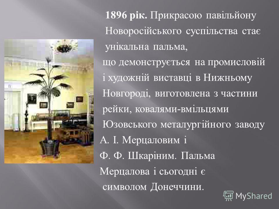 1896 рік. Прикрасою павільйону Новоросійського суспільства стає унікальна пальма, що демонструється на промисловій і художній виставці в Нижньому Новгороді, виготовлена з частини рейки, ковалями - вмільцями Юзовського металургійного заводу А. І. Мерц