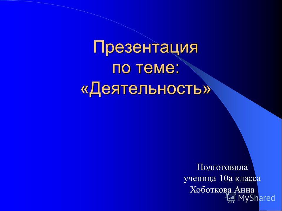 Презентация по теме: «Деятельность» Подготовила ученица 10а класса Хоботкова Анна
