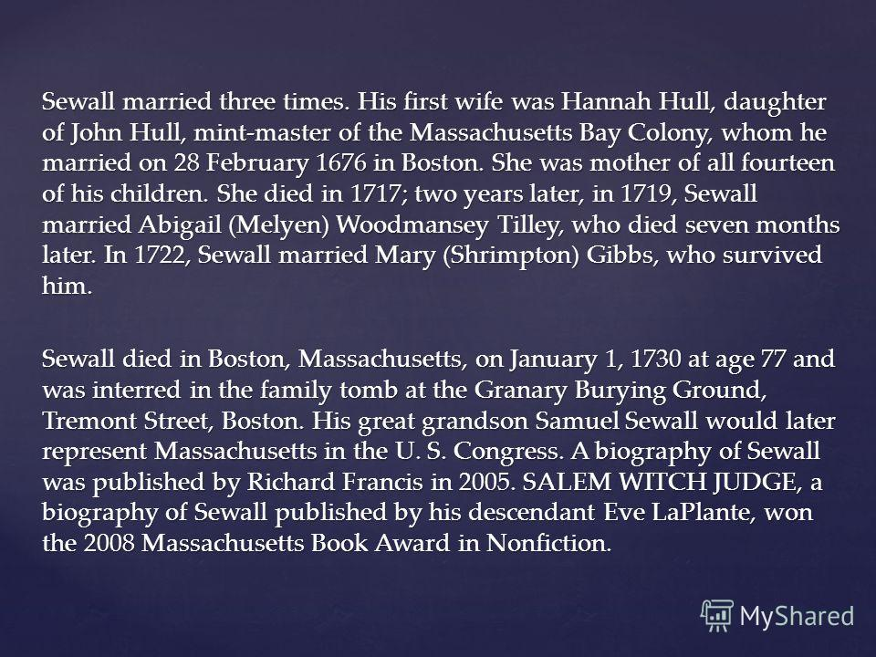 Sewall married three times. His first wife was Hannah Hull, daughter of John Hull, mint-master of the Massachusetts Bay Colony, whom he married on 28 February 1676 in Boston. She was mother of all fourteen of his children. She died in 1717; two years