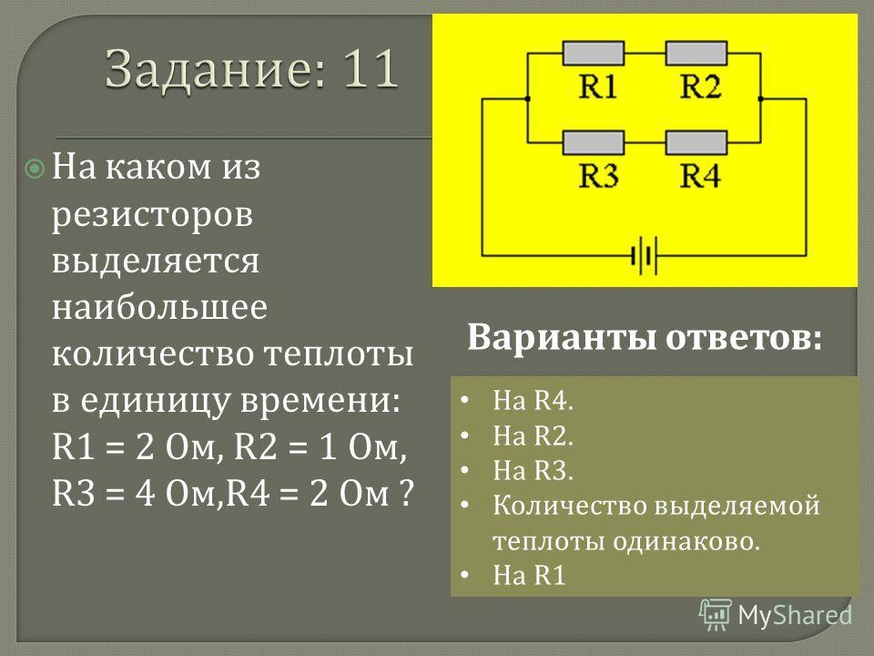 На каком из резисторов выделяется наибольшее количество теплоты в единицу времени : R1 = 2 Ом, R2 = 1 Ом, R3 = 4 Ом,R4 = 2 Ом ? На R4. На R2. На R3. Количество выделяемой теплоты одинаково. На R1 Варианты ответов :