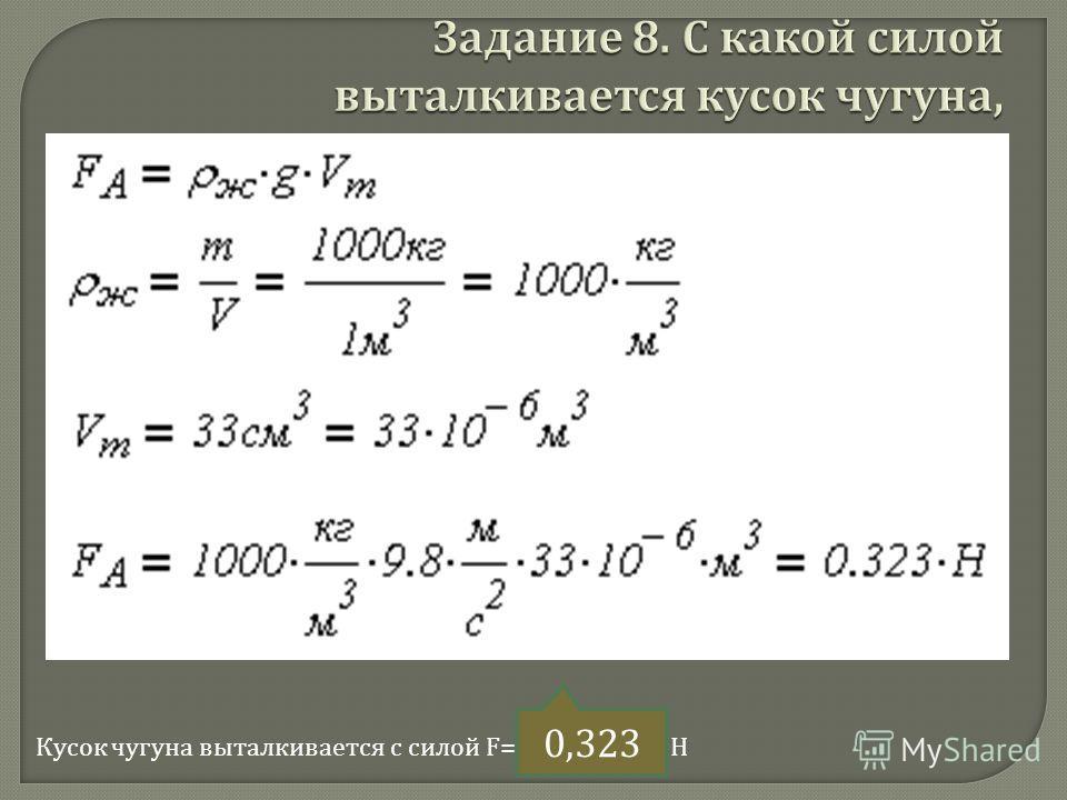 С какой силой выталкивается кусок чугуна объемом 33 см 3, полностью погруженный в воду ? Масса одного кубического метра воды равна 1 тонне. Ускорение свободного падения считать равным 9.8 м / с 2. Ответ вводить с точностью до тысячных. Кусок чугуна в