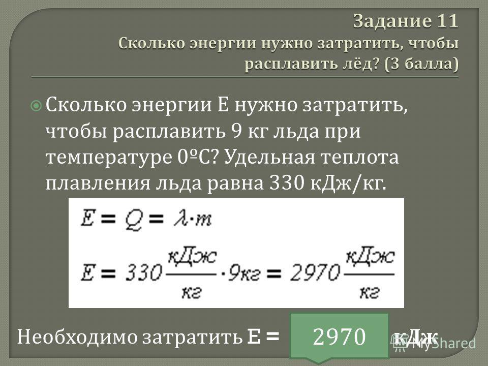 Сколько энергии E нужно затратить, чтобы расплавить 9 кг льда при температуре 0º С ? Удельная теплота плавления льда равна 330 кДж / кг. Необходимо затратить E = кДж 2970