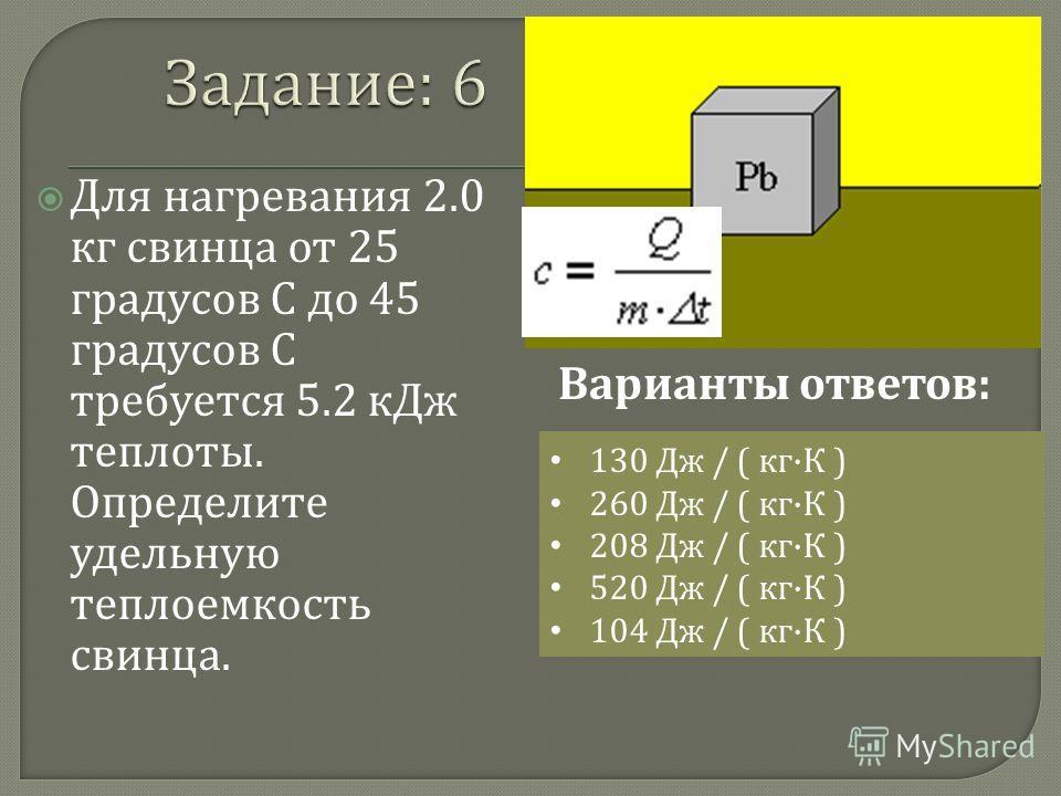 Для нагревания 2.0 кг свинца от 25 градусов С до 45 градусов С требуется 5.2 кДж теплоты. Определите удельную теплоемкость свинца. 130 Дж / ( кг · К ) 260 Дж / ( кг · К ) 208 Дж / ( кг · К ) 520 Дж / ( кг · К ) 104 Дж / ( кг · К ) Варианты ответов :