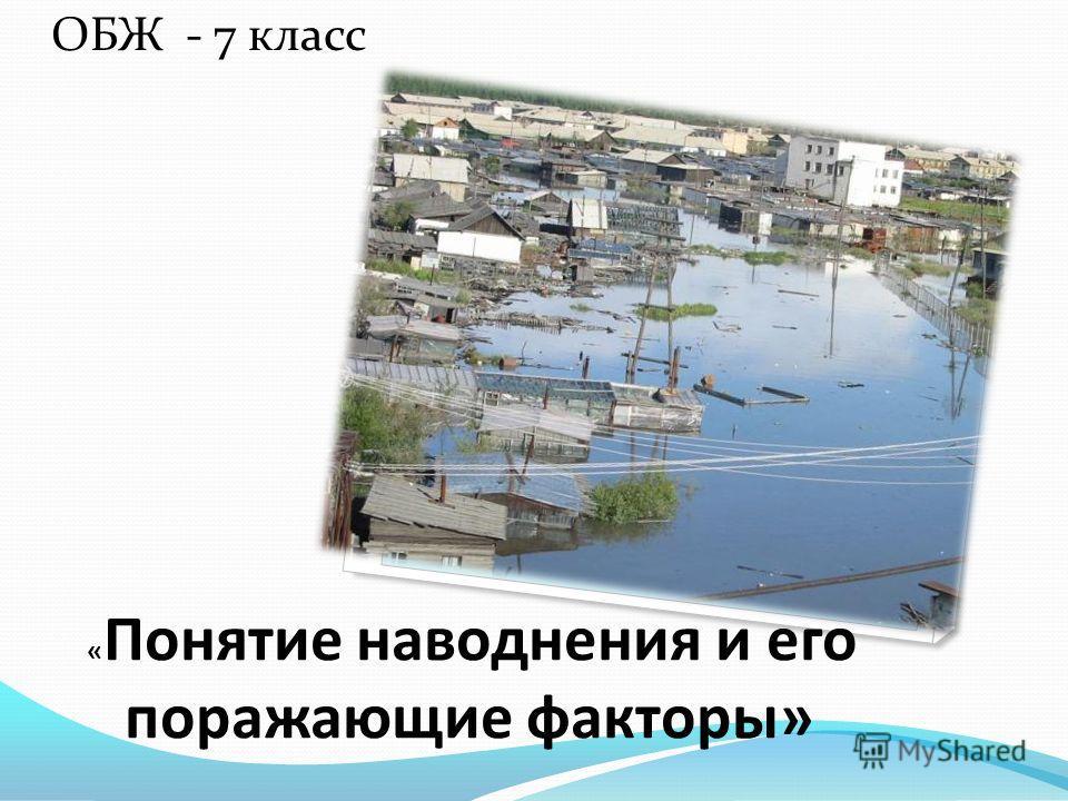 ОБЖ - 7 класс « Понятие наводнения и его поражающие факторы»