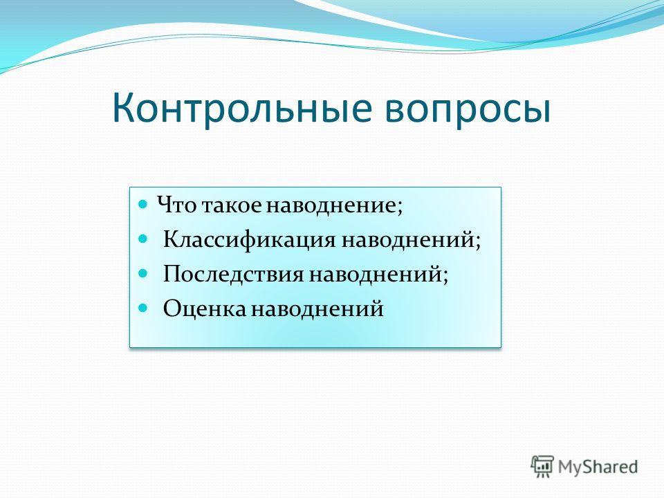 Контрольные вопросы Что такое наводнение; Классификация наводнений; Последствия наводнений; Оценка наводнений Что такое наводнение; Классификация наводнений; Последствия наводнений; Оценка наводнений