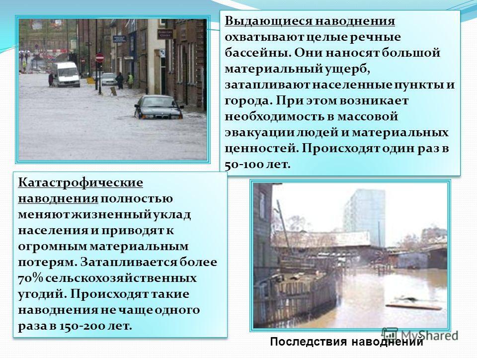 Выдающиеся наводнения охватывают целые речные бассейны. Они наносят большой материальный ущерб, затапливают населенные пункты и города. При этом возникает необходимость в массовой эвакуации людей и материальных ценностей. Происходят один раз в 50-100