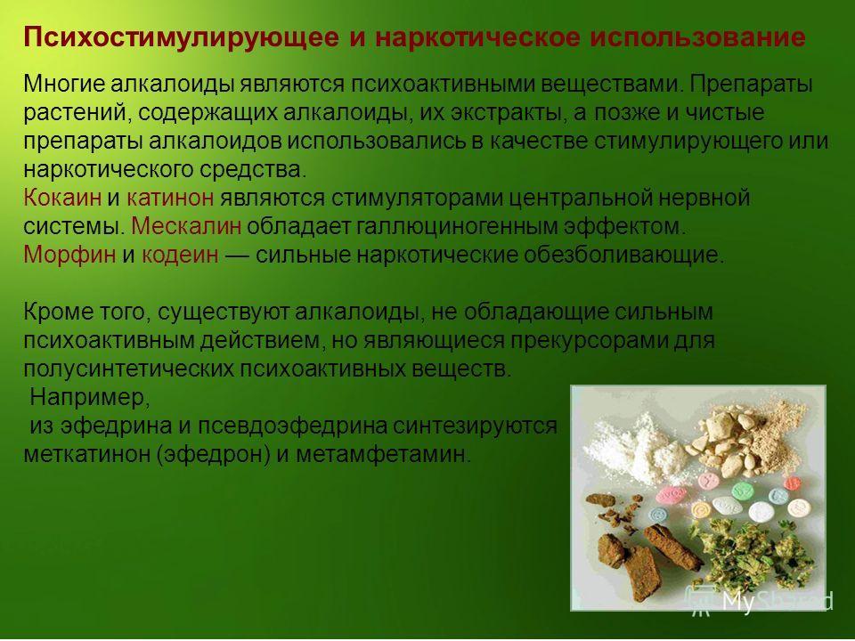 Психостимулирующее и наркотическое использование Многие алкалоиды являются психоактивными веществами. Препараты растений, содержащих алкалоиды, их экстракты, а позже и чистые препараты алкалоидов использовались в качестве стимулирующего или наркотиче
