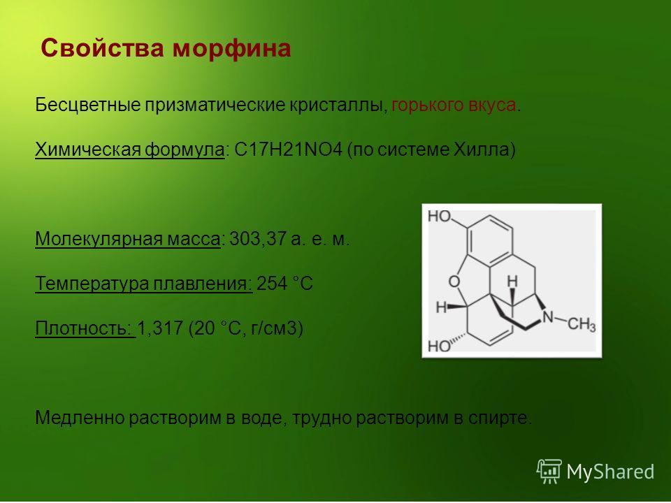 Свойства морфина Бесцветные призматические кристаллы, горького вкуса. Химическая формула: C17H21NO4 (по системе Хилла) Молекулярная масса: 303,37 а. е. м. Температура плавления: 254 °C Плотность: 1,317 (20 °C, г/см3) Медленно растворим в воде, трудно