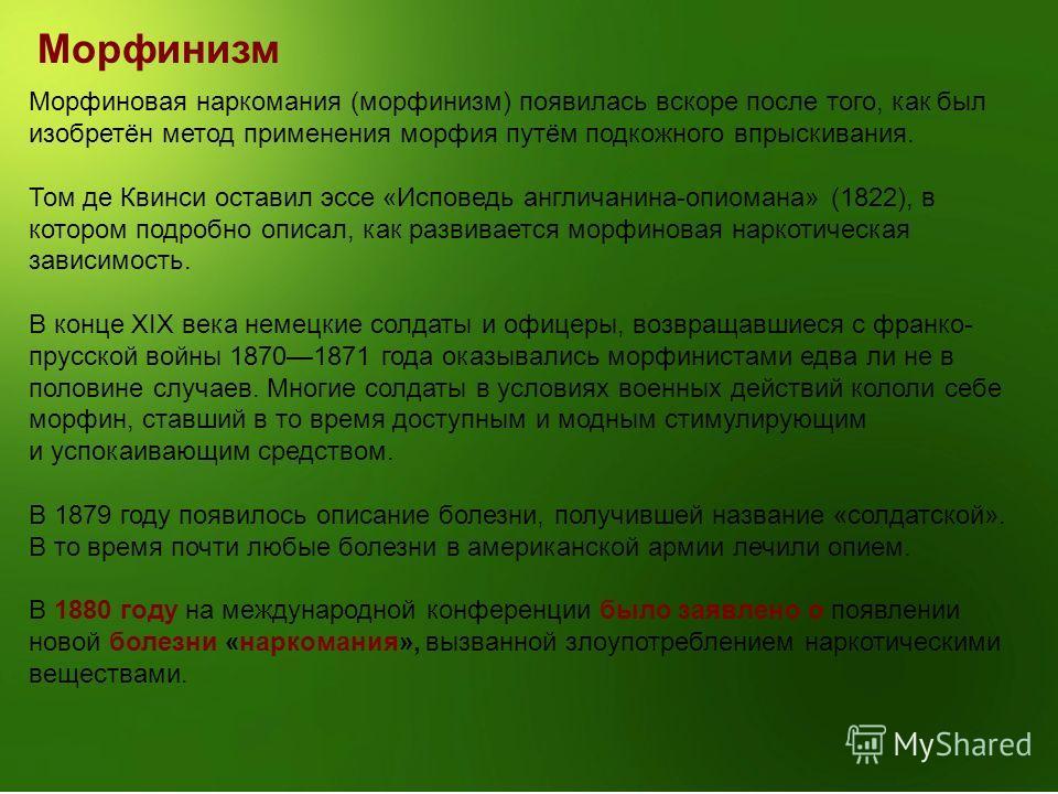 Морфинизм Морфиновая наркомания (морфинизм) появилась вскоре после того, как был изобретён метод применения морфия путём подкожного впрыскивания. Том де Квинси оставил эссе «Исповедь англичанина-опиомана» (1822), в котором подробно описал, как развив
