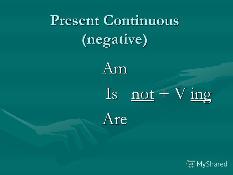 Present Continuous (negative) Am Is not + V ing Is not + V ingAre