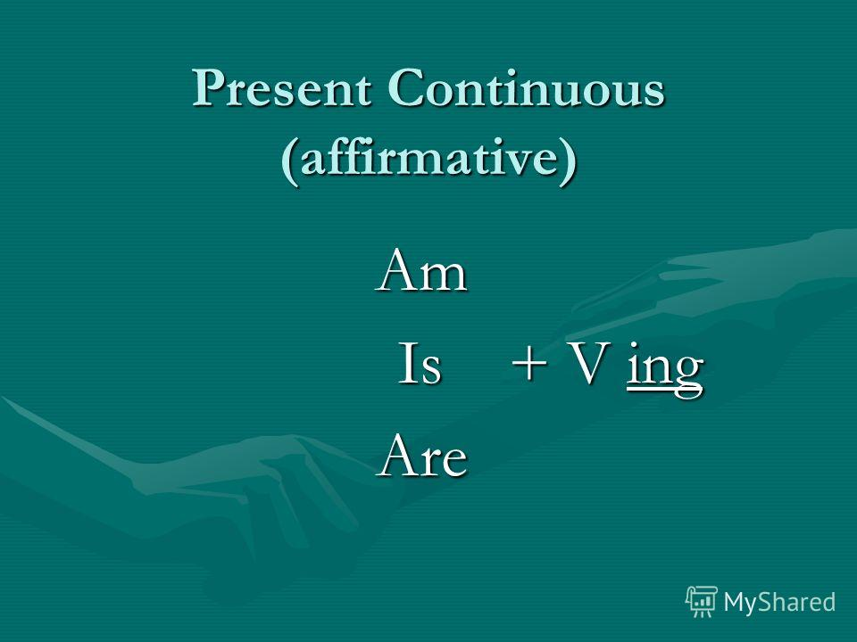 Present Continuous (affirmative) Am Is + V ing Is + V ingAre