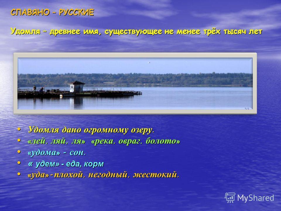 СЛАВЯНО – РУССКИЕ Удомля – древнее имя, существующее не менее трёх тысяч лет Удомля дано огромному озеру. Удомля дано огромному озеру. « лей, ляй, ля » « река, овраг, болото » « лей, ляй, ля » « река, овраг, болото » « удома » - сон. « удома » - сон.