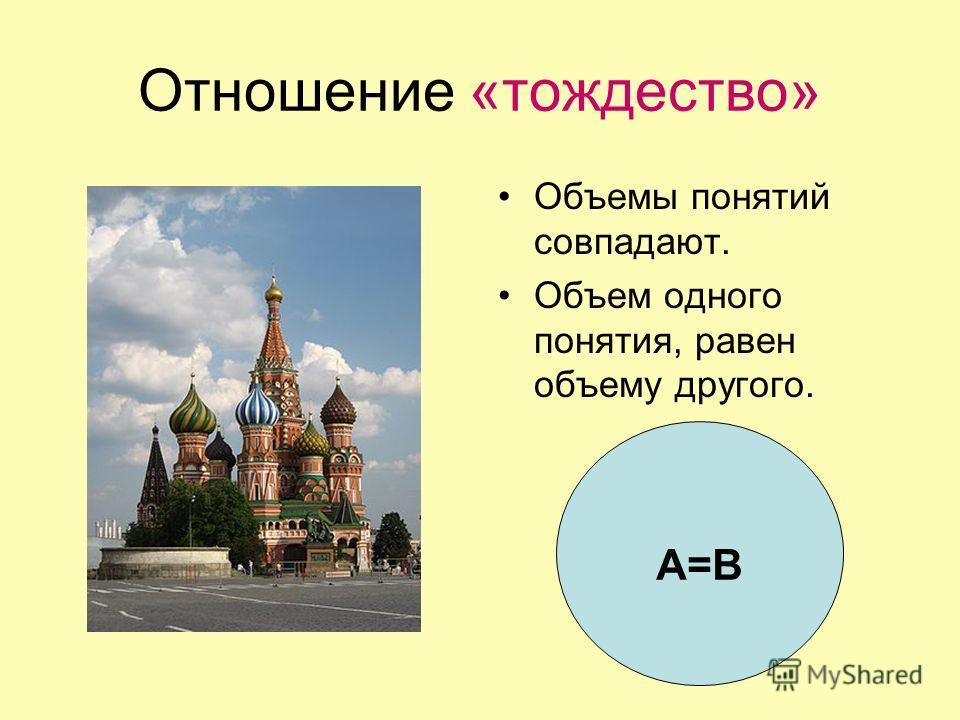 Отношение «тождество» Объемы понятий совпадают. Объем одного понятия, равен объему другого. А=В