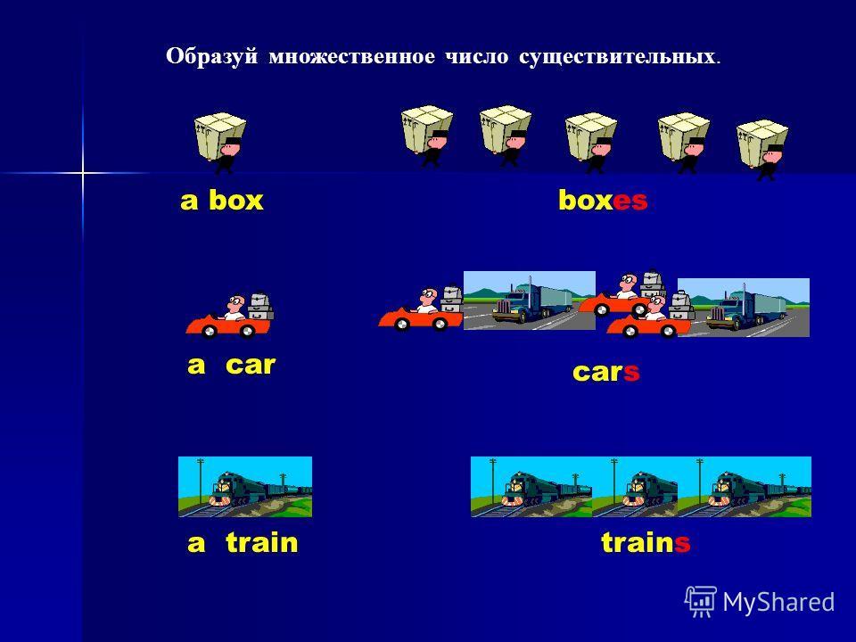 a boxboxes a car cars a traintrains Образуй множественное число существительных.