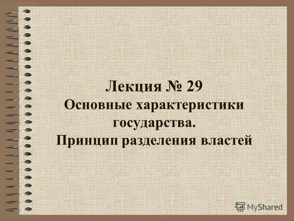 Лекция 29 Основные характеристики государства. Принцип разделения властей