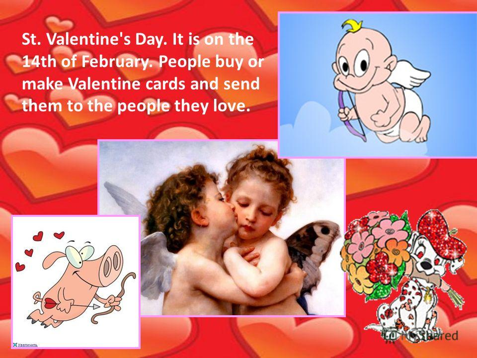 St. Valentine's Day. It is on the 14th of February. People buy or make Valentine cards and send them to the people they love.