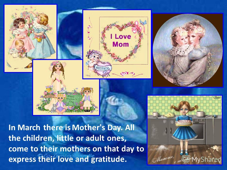 In March there is Mother's Day. All the children, little or adult ones, come to their mothers on that day to express their love and gratitude.