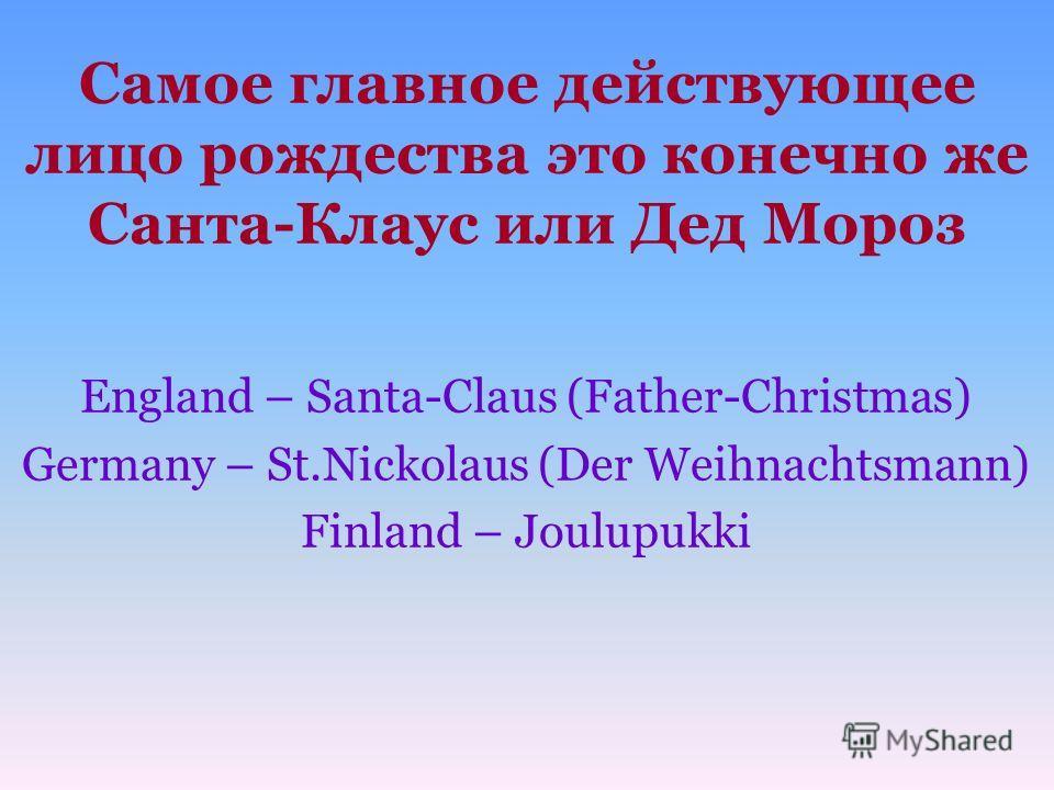 Самое главное действующее лицо рождества это конечно же Санта-Клаус или Дед Мороз England – Santa-Claus (Father-Christmas) Germany – St.Nickolaus (Der Weihnachtsmann) Finland – Joulupukki