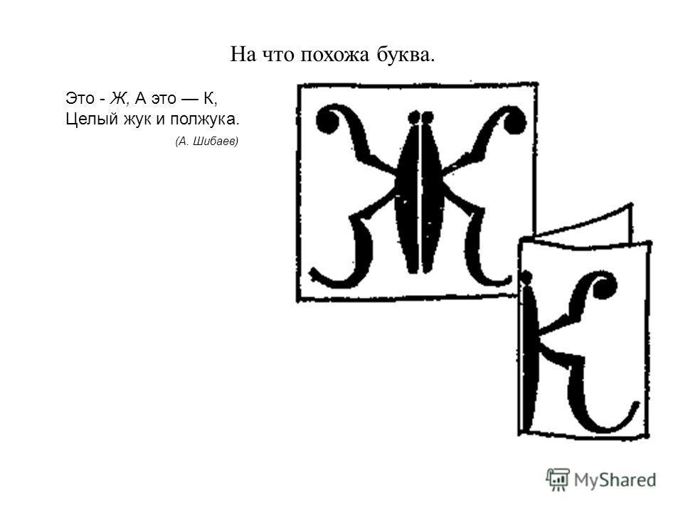 На что похожа буква. Это - Ж, А это К, Целый жук и полжука. (А. Шибаев)