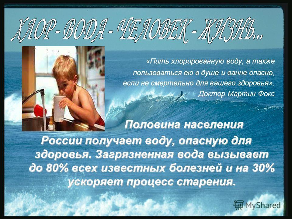 «Пить хлорированную воду, а также пользоваться ею в душе и ванне опасно, если не смертельно для вашего здоровья». Доктор Мартин Фокс Половина населения Половина населения России получает воду, опасную для здоровья. Загрязненная вода вызывает до 80% в