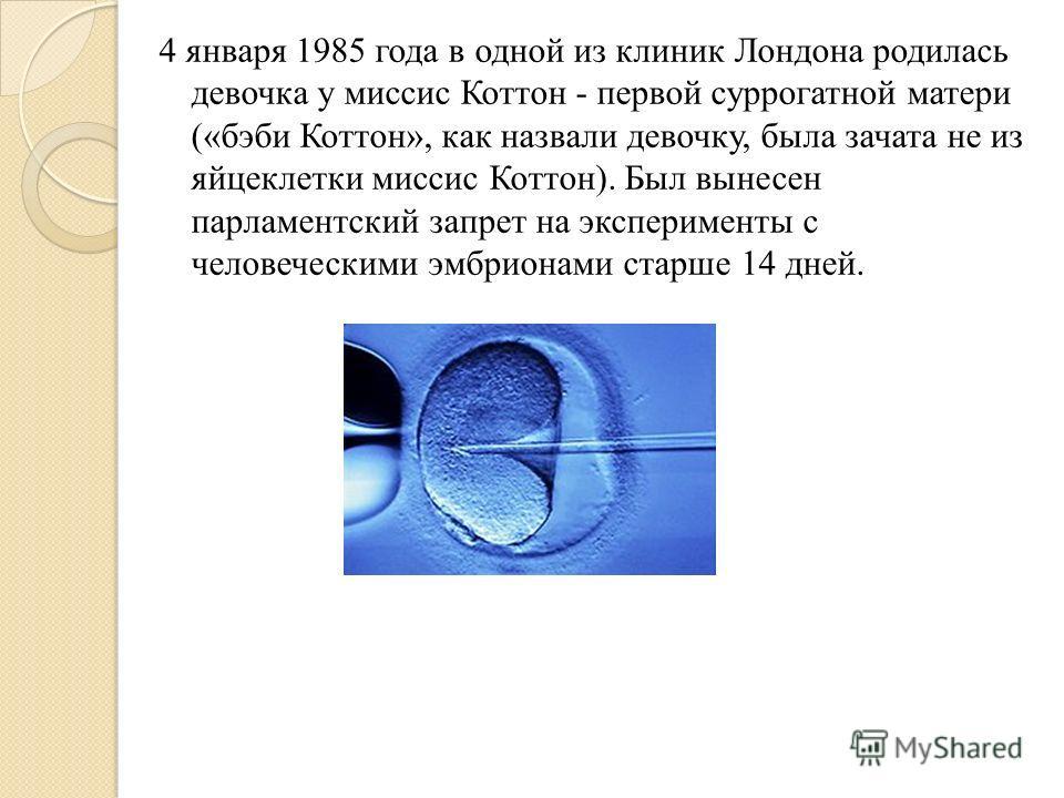 4 января 1985 года в одной из клиник Лондона родилась девочка у миссис Коттон - первой суррогатной матери («бэби Коттон», как назвали девочку, была зачата не из яйцеклетки миссис Коттон). Был вынесен парламентский запрет на эксперименты с человечески