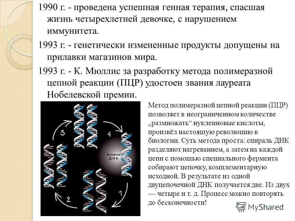 1990 г. - проведена успешная генная терапия, спасшая жизнь четырехлетней девочке, с нарушением иммунитета. 1993 г. - генетически измененные продукты допущены на прилавки магазинов мира. 1993 г. - К. Мюллис за разработку метода полимеразной цепной реа