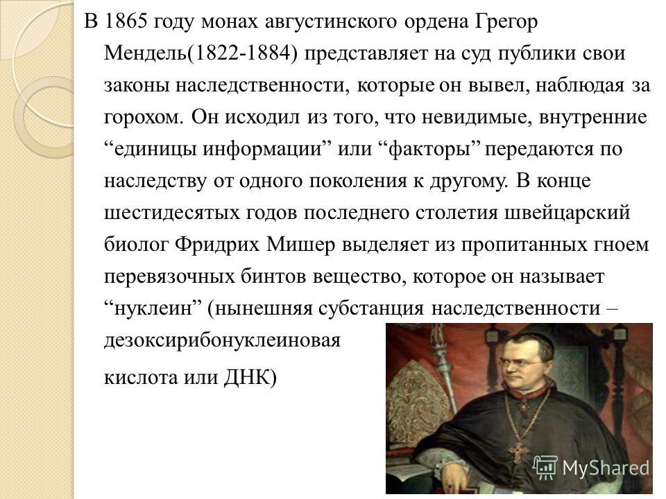 В 1865 году монах августинского ордена Грегор Мендель(1822-1884) представляет на суд публики свои законы наследственности, которые он вывел, наблюдая за горохом. Он исходил из того, что невидимые, внутренние единицы информации или факторы передаются