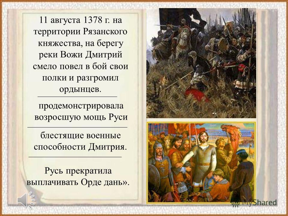 11 августа 1378 г. на территории Рязанского княжества, на берегу реки Вожи Дмитрий смело повел в бой свои полки и разгромил ордынцев. Русь прекратила выплачивать Орде дань». блестящие военные способности Дмитрия. продемонстрировала возросшую мощь Рус