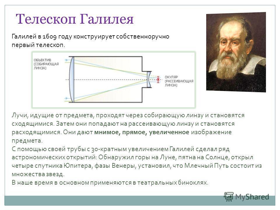 Телескоп Галилея Галилей в 1609 году конструирует собственноручно первый телескоп. Лучи, идущие от предмета, проходят через собирающую линзу и становятся сходящимися. Затем они попадают на рассеивающую линзу и становятся расходящимися. Они дают мнимо