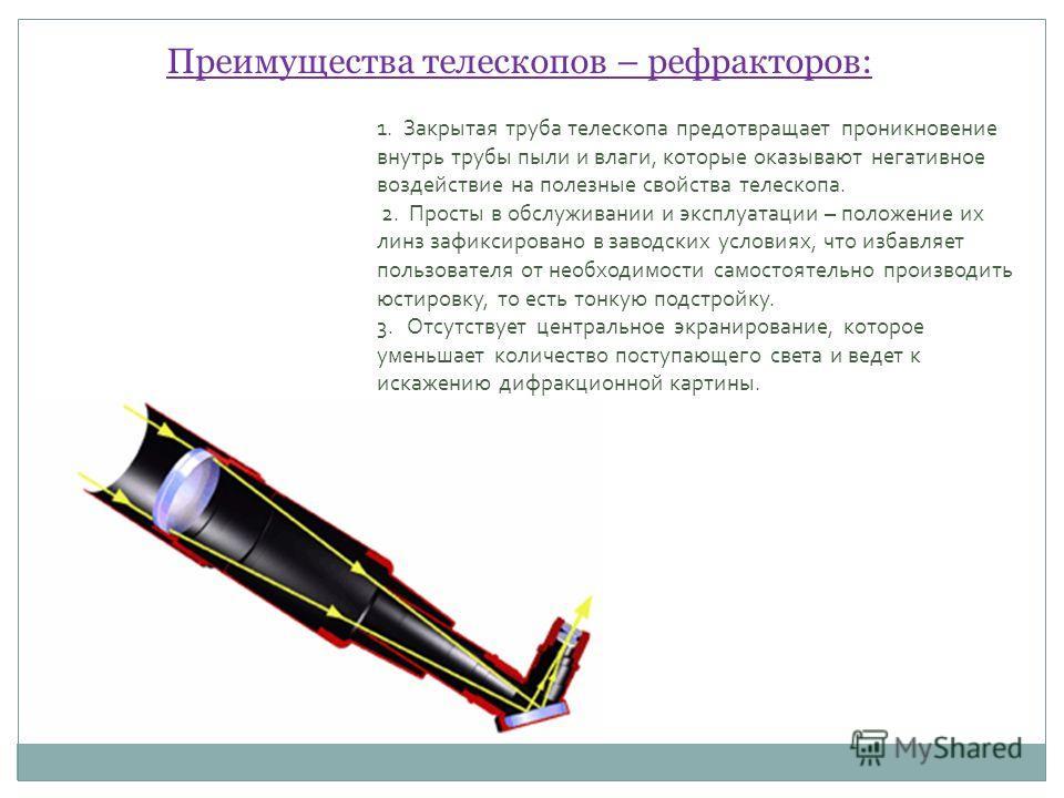 Преимущества телескопов – рефракторов: 1. Закрытая труба телескопа предотвращает проникновение внутрь трубы пыли и влаги, которые оказывают негативное воздействие на полезные свойства телескопа. 2. Просты в обслуживании и эксплуатации – положение их