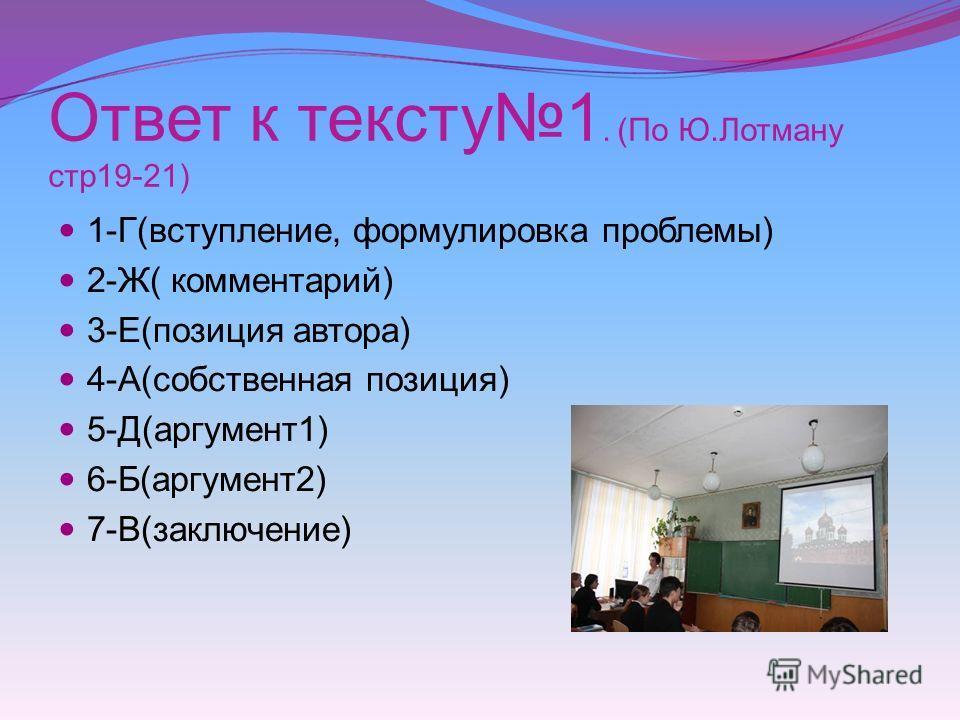 Ответ к тексту1. (По Ю.Лотману стр19-21) 1-Г(вступление, формулировка проблемы) 2-Ж( комментарий) 3-Е(позиция автора) 4-А(собственная позиция) 5-Д(аргумент1) 6-Б(аргумент2) 7-В(заключение)