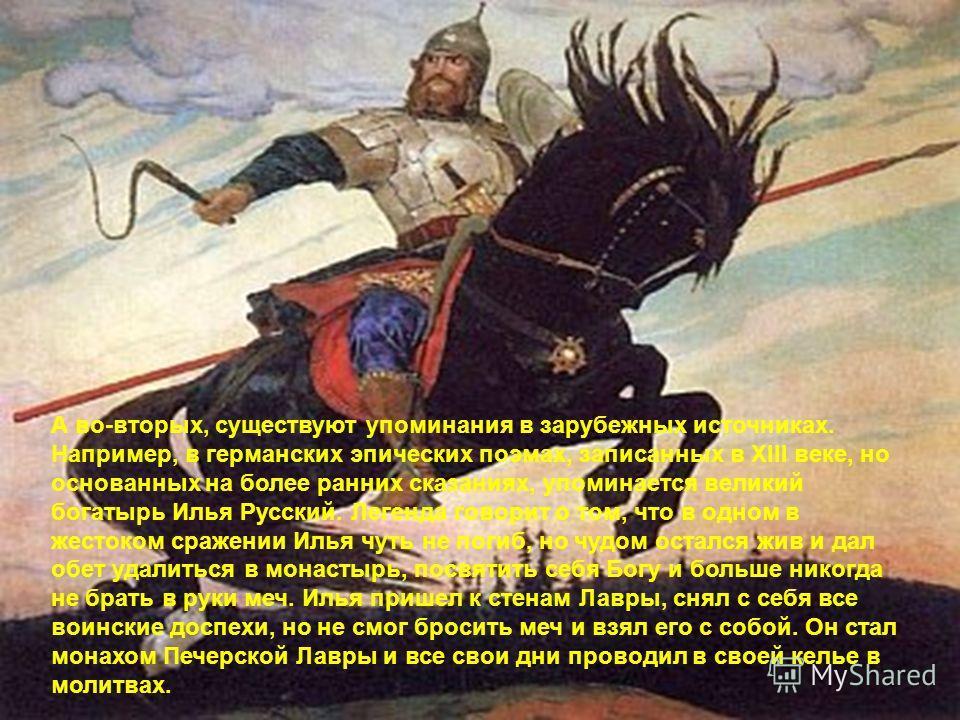 Илья Муромец историческая личность, то почему о нем нет ни слова в летописях? Во-первых, от тех времен сохранилось не так много письменных источников, что вполне естественно, если вспомнить, какую бурную историю пережила Русь. Орды завоевателей не ра