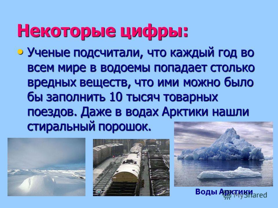 Некоторые цифры: Ученые подсчитали, что каждый год во всем мире в водоемы попадает столько вредных веществ, что ими можно было бы заполнить 10 тысяч товарных поездов. Даже в водах Арктики нашли стиральный порошок. Ученые подсчитали, что каждый год во