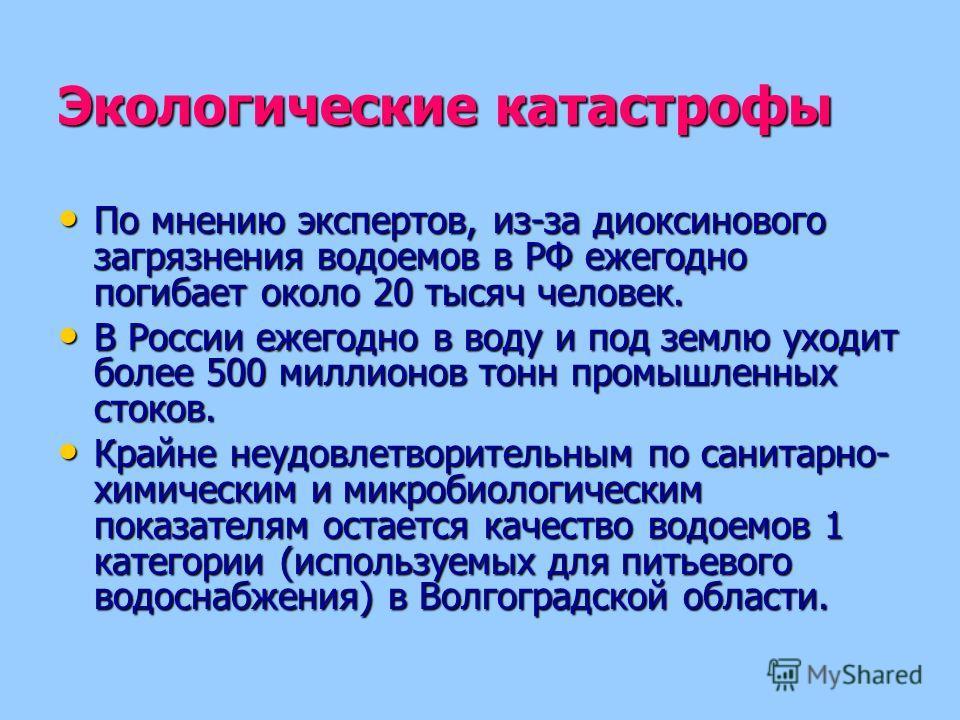 Экологические катастрофы По мнению экспертов, из-за диоксинового загрязнения водоемов в РФ ежегодно погибает около 20 тысяч человек. По мнению экспертов, из-за диоксинового загрязнения водоемов в РФ ежегодно погибает около 20 тысяч человек. В России