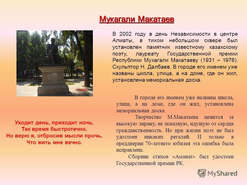 Мукагали Макатаев В 2002 году в день Независимости в центре Алматы, в тихом небольшом сквере был установлен памятник известному казахскому поэту, лауреату Государственной премии Республики Мукагали Макатаеву (1931 – 1976). Скульптор Н. Далбаев. В гор