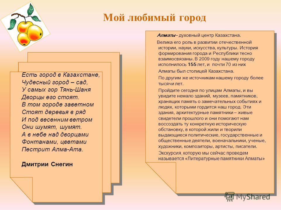 Мой любимый город Алматы – духовный центр Казахстана. Велика его роль в развитии отечественной истории, науки, искусства, культуры. История формирования города и Республики тесно взаимосвязаны. В 2009 году нашему городу исполнилось 155 лет, и почти 7