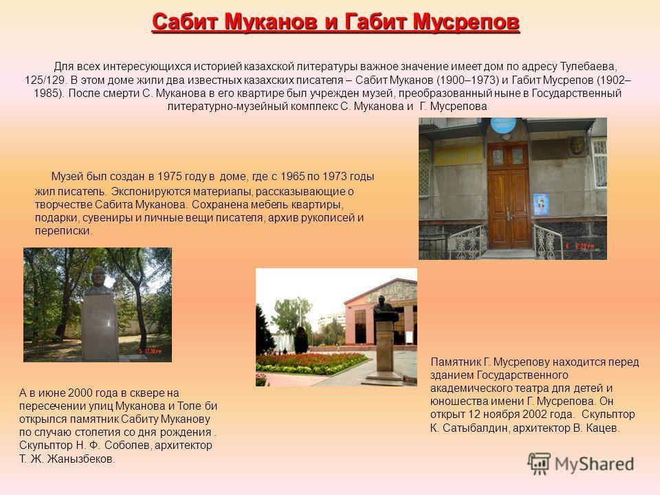 Сабит Муканов и Габит Мусрепов Для всех интересующихся историей казахской литературы важное значение имеет дом по адресу Тулебаева, 125/129. В этом доме жили два известных казахских писателя – Сабит Муканов (1900–1973) и Габит Мусрепов (1902– 1985).