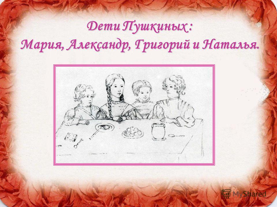 ДетиПушкиных : Мария, Александр, Григорий и Наталья. Дети Пушкиных : Мария, Александр, Григорий и Наталья.