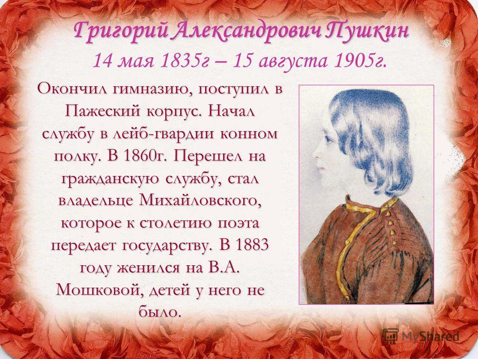 Григорий Александрович Пушкин Григорий Александрович Пушкин 14 мая 1835г – 15 августа 1905г. Окончил гимназию, поступил в Пажеский корпус. Начал службу в лейб-гвардии конном полку. В 1860г. Перешел на гражданскую службу, стал владельце Михайловского,