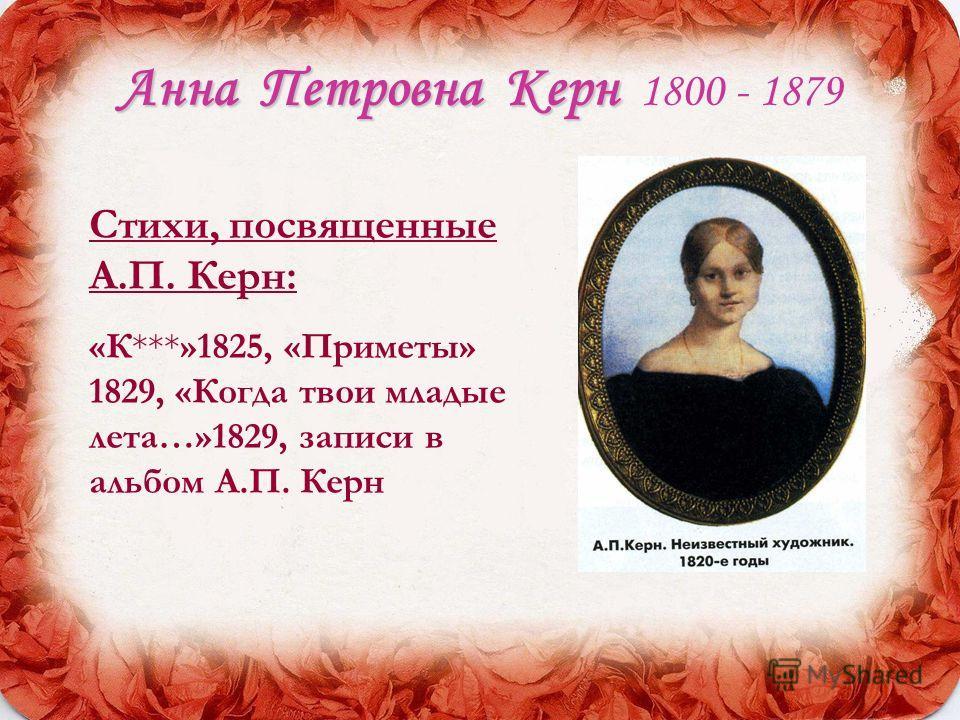 АннаПетровна Керн Анна Петровна Керн 1800 - 1879 Стихи, посвященные А.П. Керн: «К***»1825, «Приметы» 1829, «Когда твои младые лета…»1829, записи в альбом А.П. Керн
