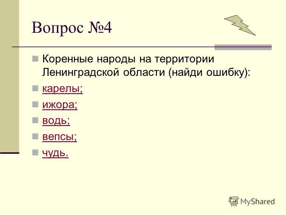 Вопрос 4 Коренные народы на территории Ленинградской области (найди ошибку): карелы; ижора; водь; вепсы; чудь.