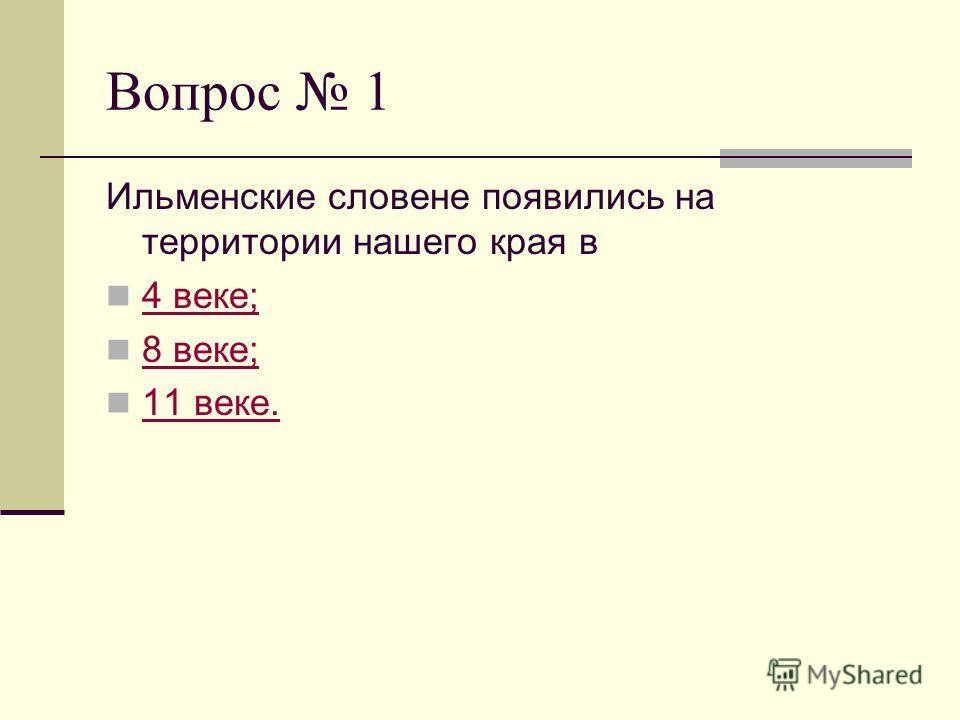 Вопрос 1 Ильменские словене появились на территории нашего края в 4 веке; 8 веке; 11 веке.