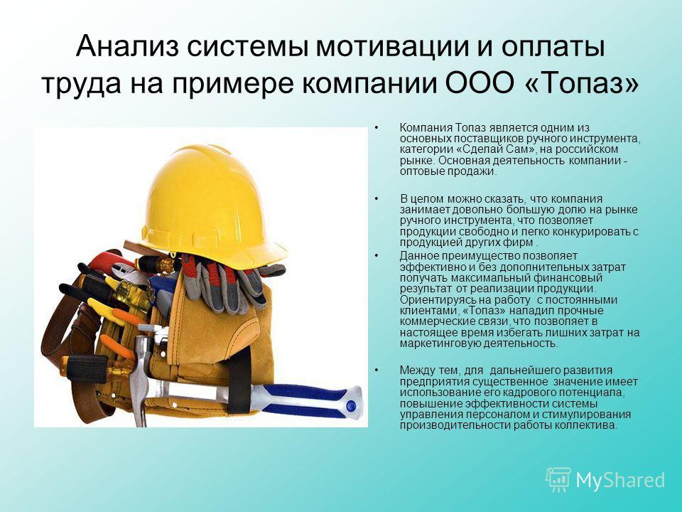 Анализ системы мотивации и оплаты труда на примере компании ООО «Топаз» Компания Топаз является одним из основных поставщиков ручного инструмента, категории «Сделай Сам», на российском рынке. Основная деятельность компании - оптовые продажи. В целом