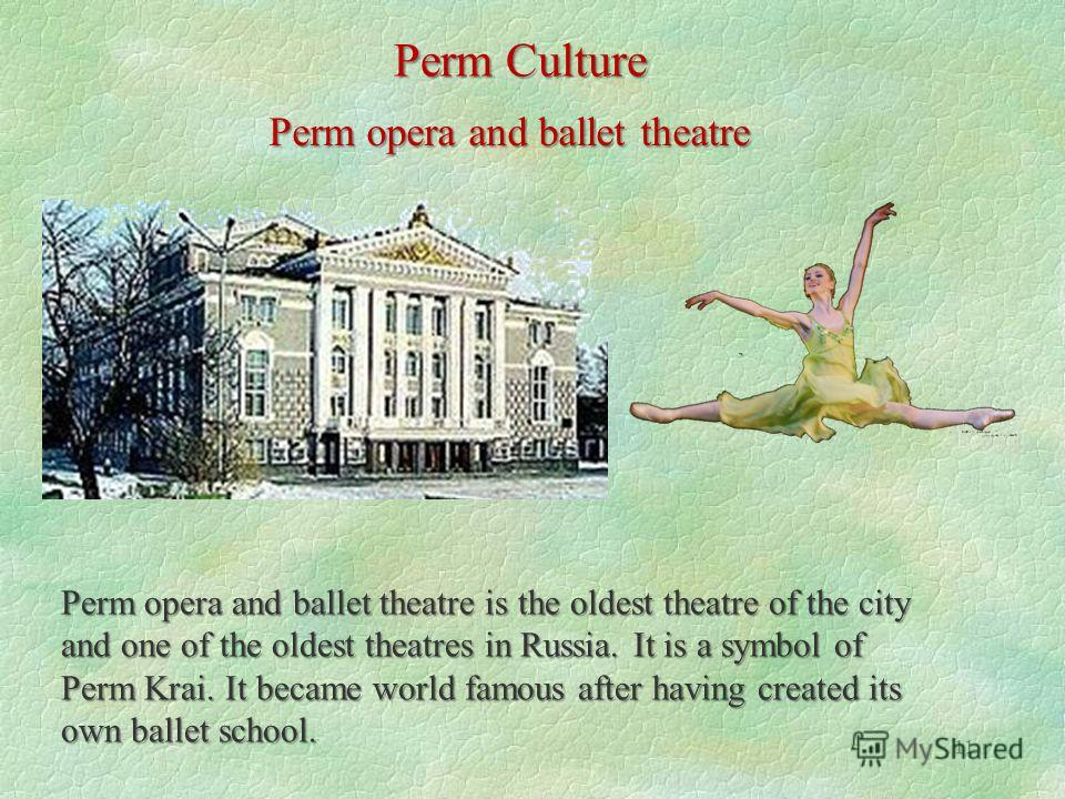 11 Perm Culture Perm opera and ballet theatre Perm opera and ballet theatre is the oldest theatre of the city and one of the oldest theatres in Russia. It is a symbol of Perm Krai. It became world famous after having created its own ballet school.